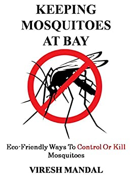 Keeping Mosquitoes At Bay: Eco-Friendly Ways To Control Or Kill Mosquitoes by [Mandal, Viresh]