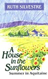 img - for A House in the Sunflowers: Summer in Aquitaine book / textbook / text book