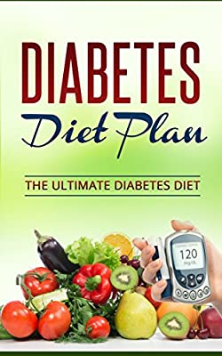 Diabetes Diet: The Ultimate Diabetic Diet Plan, How To Lose Weight, Prevent And Cure Type 2 Diabetes (Diabetes, Diabetes Diet, Diabetes Diet Plan,Diabetes ... Diabetes,Type 2 Diabetes Diet Book Book 1)