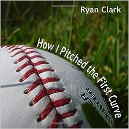 acheter maintenant vraie qualité gros en ligne How I Pitched the First Curve: Ryan Clark: 9173164225112 ...