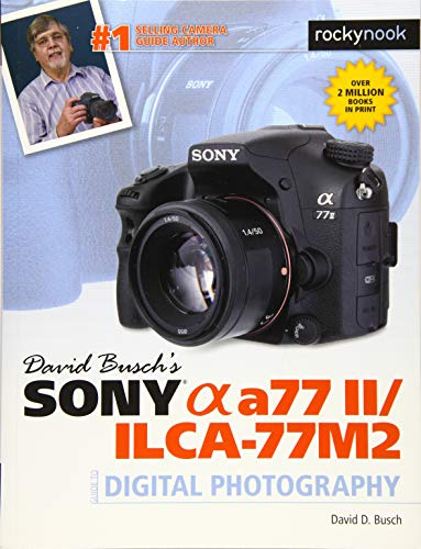 David Busch's Sony Alpha a77 II/ILCA-77M2 Guide to Digital Photography (The David Busch Camera Guide Series)