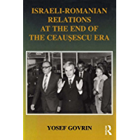 Israeli-Romanian Relations at the End of the Ceausescu Era: As Seen by Israel's Ambassador to Romania 1985-1989 (Israeli History, Politics and Society Book 20)