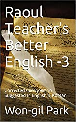 Raoul Teacher's Better English -3: Corrected Composition Suggested In English & Korean (English Edition)