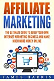 Affiliate Marketing: The Ultimate Guide to build your own Internet Marketing Business and Make Much More Money Online
