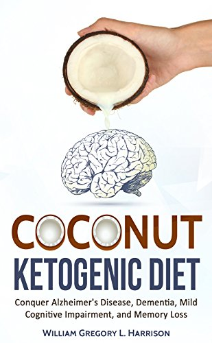 Coconut Ketogenic Diet: Conquer Alzheimer's Disease, Dementia, Mild Cognitive Impairment, and Memory Loss (FREE PDF BOOK) (Ketogenic Diet, Alzheimer's ... Dementia, Coconut Book 1) (English Edition)