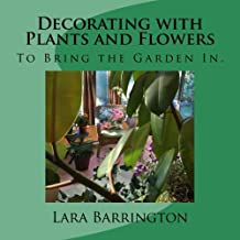 Decorating with Plants and Flowers: To Bring the Garden In.