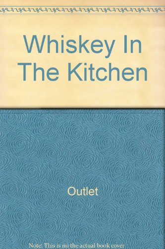 Whiskey In The Kitchen: The Lively Art of Cooking with Boubon, Scotch, Rum, Brandy, Gin, Liqueurs and Kindred Spirits
