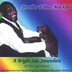 A Bright Side Somewhere: Brother Elmer Mackall Sings Old Time Songs of Praise, African-American Sacred Singing in Southern Maryland, Vol. 2