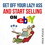 Get Off Your Lazy Ass and Start Selling on eBay | Nick Vulich