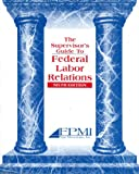 The Supervisor's Guide to Federal Labor Relations, FPMI, 1930542143