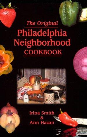 The Original Philadelphia Neighborhood Cookbook by Irina Smith, Ann Hazan