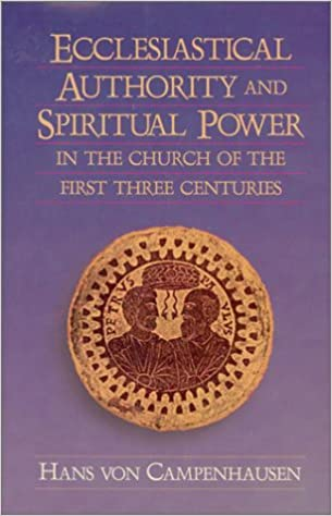 Ecclesiastical Authority and Spiritual Power in the Church of the First  Three Centuries: Campenhausen, Hans Von: 9781565632721: Amazon.com: Books