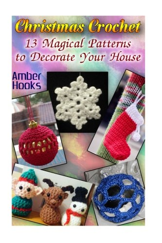 Christmas Crochet: 13 Magical Patterns to Decorate Your House: (Crochet Stitches, Crochet Patterns) (Crochet Projects)