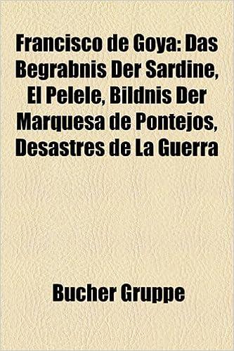 Francisco de Goya: Das Begrabnis Der Sardine, El Pelele, Bildnis Der Marquesa de Pontejos, Desastres de La Guerra: Amazon.es: Bcher Gruppe, Bucher Gruppe: ...