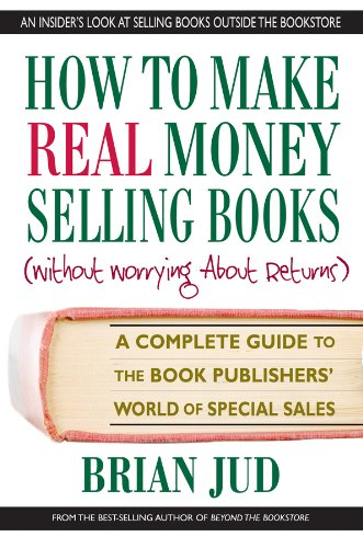 Read Online How to Make Real Money Selling Books: A Complete Guide to the Book Publishers' World of Special Sales PDF