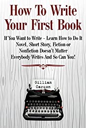 How To Write Your First Book: If You Want to Write - Learn How to Do It. Novel, Short Story, Fiction or Nonfiction Doesn't Matter. Everybody Writes And So Can You! (Write well Book 1)