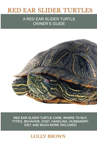 Red Ear Slider Turtles Red Ear Slider Turtle Care Where To Buy Types Behavior Cost Handling Husbandry Diet And Much More Included A Red Ear Slider Turtle Owner S Guide Brown Lolly 9781946286321