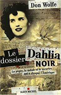 Le dossier Dahlia noir : La pègre, le nabab et le meurtre qui a choqué l'Amérique par Don Wolfe