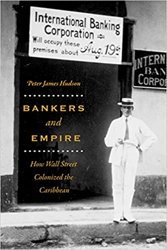 Bankers And Empire How Wall Street Colonized The Caribbean Hudson Peter James 9780226459110 Amazon Com Books