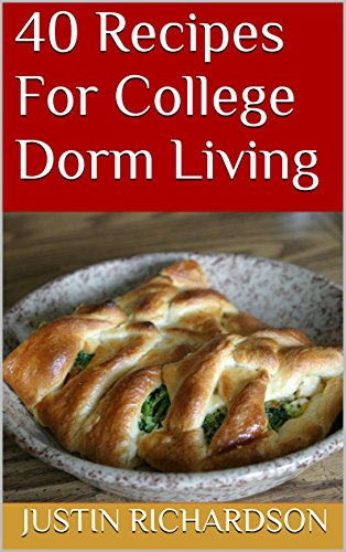 40 Recipes For College Dorm Living by Justin Richardson