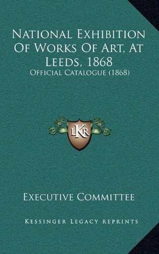 Read Online National Exhibition Of Works Of Art, At Leeds, 1868: Official Catalogue (1868) ebook