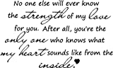 """Epic Designs """" No one else will ever know the strength of my love for you. After all, you're the only one who knows what my heart sounds like from the inside """" wall art wall sayings vinyl sticker words quotes, Baby & Kids Zone"""