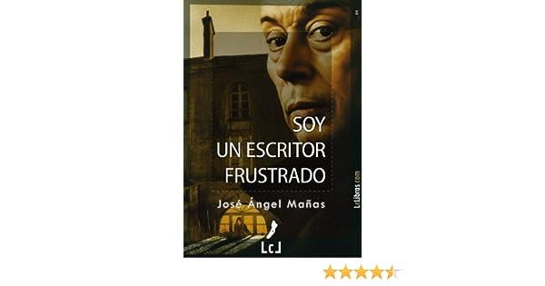 Soy un escritor frustrado eBook: Mañas, José Ángel: Amazon.es: Tienda Kindle