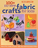 100+ No-Sew Fabric Crafts for Kids: Hours of Fun, Oodles of Projects, Gifts, Toys, playful Decorations & More! (Quilter's Academy)