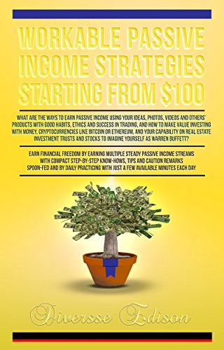 Workable Passive Income Strategies Starting From $100: A Complete Step-By-Step Guide on Creating Your Multiple Income Streams and to Make Money Online from Virtual to Reality ()