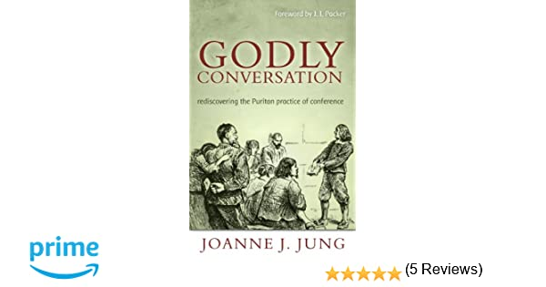 Godly conversation rediscovering the puritan practice of godly conversation rediscovering the puritan practice of conference joanne j jung 9781601781338 amazon books fandeluxe Images