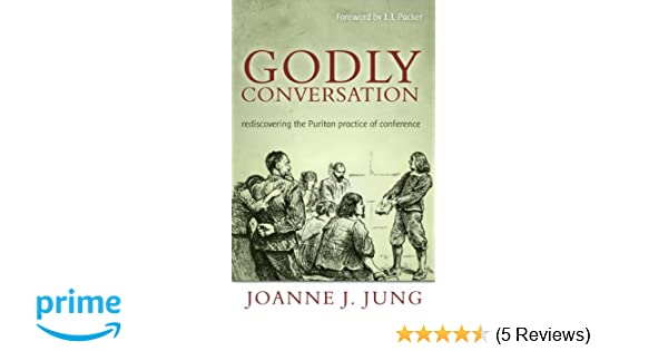 Godly conversation rediscovering the puritan practice of conference godly conversation rediscovering the puritan practice of conference joanne j jung 9781601781338 amazon books fandeluxe Images