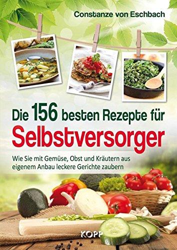 Die 156 besten Rezepte für Selbstversorger: Wie Sie mit Gemüse, Obst und Kräutern aus eigenem Anbau leckere Gerichte zaubern
