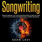 Songwriting: Powerful Melody, Lyric and Composing Skills to Help You Craft a Hit | Sean Levi
