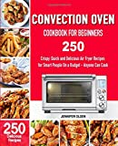 CONVECTION Oven   Cookbook for Beginners: 250 Crispy, Quick and Delicious  Convection Oven Recipes for Smart People  On a Budget - Anyone Can Cook!