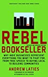 img - for Rebel Bookseller: Why Indie Bookstores Represent Everything You Want to Fight for from Free Speech to Buying Local to Building Communities book / textbook / text book