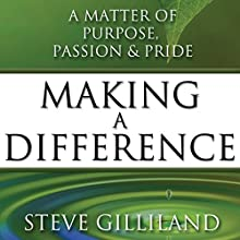 Making a Difference: A Matter of Purpose, Passion & Pride Audiobook by Steve Gilliland Narrated by Steve Gilliland