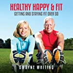 Healthy Happy & Fit: Getting and Staying Fit Over 50 | Dwayne Whiting