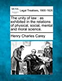 The unity of law : as exhibited in the relations of physical, social, mental and moral Science, Henry Charles Carey, 1240191928