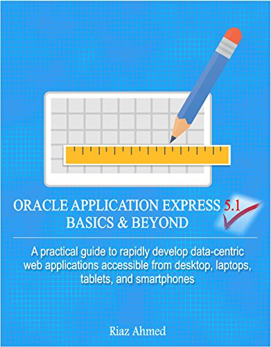Oracle Application Express 5.1 Basics & Beyond: A practical guide to rapidly develop data-centric web applications accessible from desktop, laptops, tablets, and smartphones (Oracle Application Express For Mobile Web Applications)