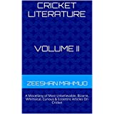 Cricket Literature: A Miscellany of Most Unbelievable, Bizarre, Whimsical, Curious & Eccentric Articles On Cricket Volume II (Cricket Literature:A Miscellany ... & Eccentric Articles On Cricket Book 2)
