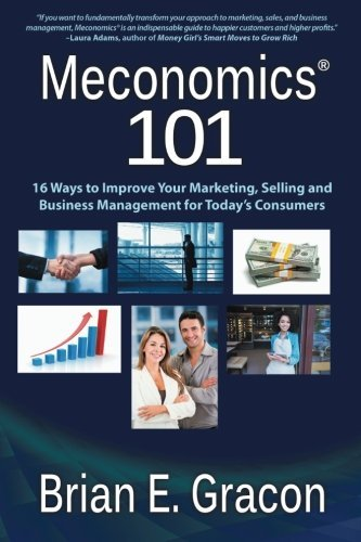 Meconomics 101: 16 Ways to Improve Your Marketing, Selling and Business Management for Today's Consumers