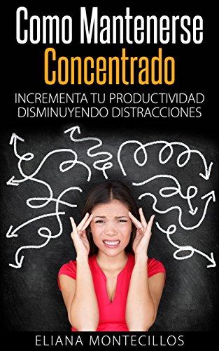 Descargar Libro Cómo Mantenerse Concentrado - Incrementa Tú Productividad Disminuyendo Distracciones: Mejora Tus Metodos De Estudio Y Elimina El Deficit Atencional En Adultos Y Niños Eliana Montecillos