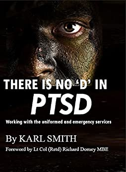 There is no 'D' in PTSD: Trauma and the uniformed and emergency services: working with the uniformed and emergency services by [Smith, Karl]
