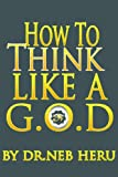 How To Think Like a G.O.D. (Master Your Destiny Book 4)