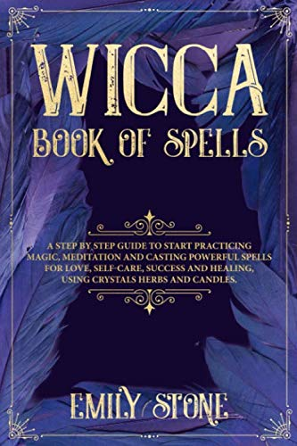 Wicca Book of Spells: A Step by Step Guide to Start Practicing Magic, Meditation and Casting Powerful Spells for Love, Self-Care, Success and Healing, using Crystals Herbs and Candles.