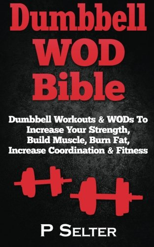 Dumbbell WOD Bible: Dumbbell Workouts & WODs To Increase Your Strength, Build Muscle, Burn Fat, Increase Coordination & Fitness