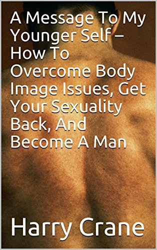 A Message To My Younger Self – How To Overcome Body Image Issues, Get Your Sexuality Back, And Become A Man (English Edition)