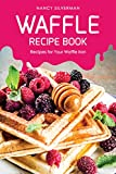 Waffle Recipe Book: Recipes for Your Waffle Iron