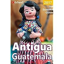 Antigua Guatemala: The Essential Guide: 2017 Edition