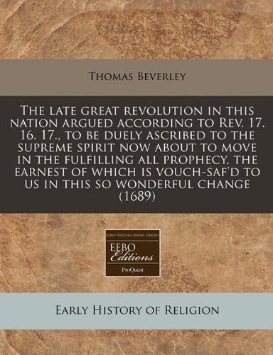 Read Online The late great revolution in this nation argued according to Rev. 17. 16. 17., to be duely ascribed to the supreme spirit now about to move in the ... to us in this so wonderful change (1689) PDF ePub fb2 ebook